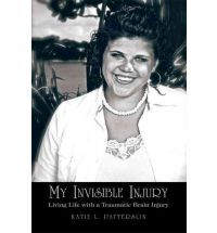 My Invisible Injury: Living Life with a Traumatic Brain Injury--- By Katie L. Patterson
