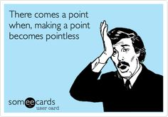 There comes a point when, making a point becomes pointless. | Reminders Ecard | someecards.com