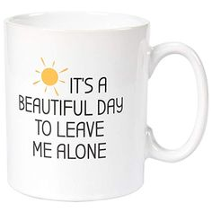 Dishwasher / Microwave Safe - Ceramic - Lead-Free Holds 11 oz / 325 ml of your favorite beverage Printed in the US with non-toxic, earth-friendly, permanent inks Funny Slogans, Funny Quotes, Leave Me Alone, Novelty Gifts, Secret Santa, Beautiful Day, Stoneware, Tea Cups, Birthday Gifts