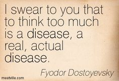 Dostoyevsky. Yep. He's indirectly referring to temporal lobe epilepsy, which he had, as did Van Gogh anf Lewis Carrol. Too much creative thinking is a disease.