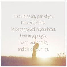 """""""If I could be any part of you, I'd be your tears. To be conceived in your heart, born in your eyes, live on your cheeks, and die on your lips."""" #love #unrequited #sad #quote"""