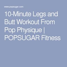 10-Minute Legs and Butt Workout From Pop Physique | POPSUGAR Fitness