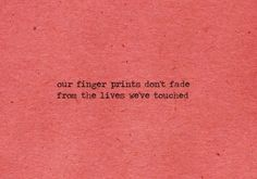 our finger prints don't fade from the lives we've touched