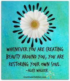 Whenever YOU are creating beauty around you, YOU are restoring your own soul. ~Alice Walker