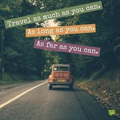 Travel as much as you can. As long as you can. As far as you can.