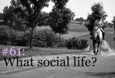 "My ""social life"" doesnt totally involve people... mostly my horses!!!!"