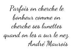 "Quote by André Maurois. Basically in English: ""Sometimes we search for happiness like we search for our glasses--when we already have them on our nose."" So true. And Lora Weaver would agree:) ~ français citation ~ The Words, Cool Words, Words Quotes, Me Quotes, Sayings, Self Compassion, French Quotes, Statements, Famous Quotes"
