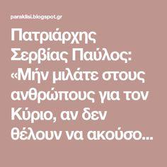 Πατριάρχης Σερβίας Παύλος: «Μήν μιλάτε στους ανθρώπους για τον Κύριο, αν δεν θέλουν να ακούσουν γι' Αυτόν. Ζήστε όπως ο Κύριος και οι ίδιοι θα σας ρωτήσουν για να μάθουν ...»