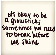 its okay to be a glow-stick; sometimes we need to break before we shine