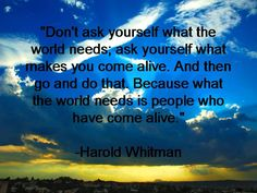 Don't ask yourself what the world needs ask yourself what makes you come alive - Harold Whitman