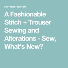 A Fashionable Stitch + Trouser Sewing and Alterations - Sew, What's New?