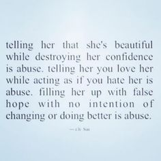 Telling her that she's beautiful while destroying her confidence is abuse. Telling her you love her while acting as if you hate her, is abuse. Filling her up with false hope with no intention of changing or doing better, is abuse. Quotes To Live By, Me Quotes, People Quotes, Truth Quotes, Under Your Spell, After Life, Thats The Way, Narcissistic Abuse, Toxic Relationships