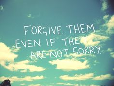 """Forgive them even if they aren't sorry."""