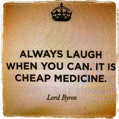 """Always laugh when you can. It is cheap medicine."" -- Lord Byron"