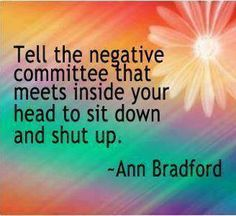 "♥ ""Tell the negative committee that meets inside your head to sit down and shut up."" ♥"