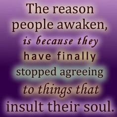 The reason people awaken is because they have finally stopped agreeing to things that insult their soul.