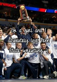 I'm a girl and I absolutely love Penn State wrestling :) I'm SOOOOOOOOOOOO HAPPY that Penn State won the NCAA National Wrestling Championship.