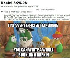 It's a very efficient language. You can write  a whole book on a napkin. -- Lord of the Beans, Veggie Tales