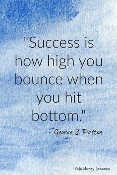"""""""success is how high you bounce when you hit the bottom."""" - George S. Patton"""