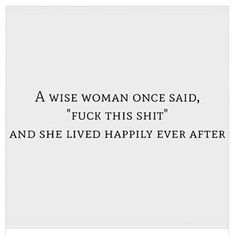 "A Wise Woman once said, ""Fuck this shit."" And she lived happily ever after. #girlboss"