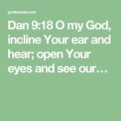 Dan 9:18  O my God, incline Your ear and hear; open Your eyes and see our…