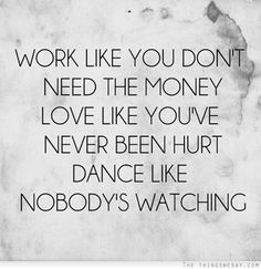 work like you don't need the money, love like you've never been hurt, dance like nobody's watching