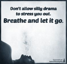 Don't allow silly drama to stress you out. Breathe and let it go