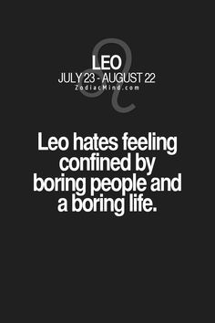 once a Leo is bored... good luck. We sometimes tend to make our own drama to keep ourselves on our toes.