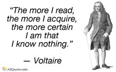 """""""Let us read, and let us dance; these two amusements will never do any harm to the world."""" — Voltaire """"Life is a shipwreck, but we must not forget to sing in the lifeboats."""" — Voltaire """"It is forbidden to kill; therefore all murderers are punished unless they kill in large numbers and to the sound of trumpets."""" — Voltaire"""