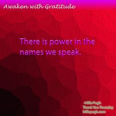 There is power in the names we speak. #awakenwithgratitude   #gratitde   #power   #source