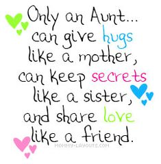 Only an Aunt...can give hugs like a mother, can keep secrets like a sister, and share love like a friend.