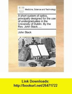A short system of optics, principally designed for the use of undergraduates in the University of Dublin. By the Rev. John Stack, ... (9781140937425) John Stack , ISBN-10: 1140937421  , ISBN-13: 978-1140937425 ,  , tutorials , pdf , ebook , torrent , downloads , rapidshare , filesonic , hotfile , megaupload , fileserve