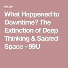 What Happened to Downtime? The Extinction of Deep Thinking & Sacred Space - 99U