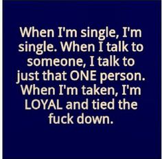 When I'm single, I'm single. When I talk to someone, I talk to just the ONE person. When I'm taken I'm LOYAL, and tied the fuck down.