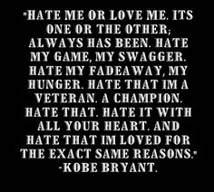 """Hate me or lover me. Hate my game, my swagger. Hate my fadeaway, my hunger. Hate that I'm a veteran, a champion. Hate it with all your heart. And hate that I'm loved for the exact same Kobe Quotes, Kobe Bryant Quotes, Kobe Bryant Nba, Basketball Quotes, Love And Basketball, Basketball Legends, Nba Basketball, Nfl Football, Volleyball"