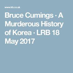 Bruce Cumings · A Murderous History of Korea · LRB 18 May 2017