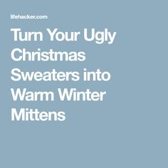 Turn Your Ugly Christmas Sweaters into Warm Winter Mittens