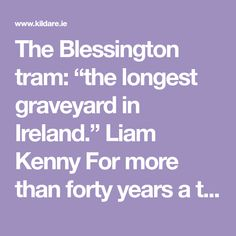 """The Blessington tram: """"the longest graveyard in Ireland."""" Liam Kenny For more than forty years a transport service from Blessington to Terenure was famous for everything except its primary purpose of getting people and goods from country to town. Battle Of Ypres, Best Wagons, Sore Legs, Place Names, Long A, Purpose, Ireland, Country, People"""