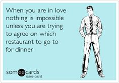 When you are in love nothing is impossible unless you are trying to agree on which restaurant to go to for dinner.