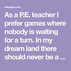 As a P.E. teacher I prefer games where nobody is waiting for a turn. In my dream land there should never be a P.E. game played where a bunch of kids are standing in line (or sitting on a bench) waiting for their turn to kick a ball, swing a bat, or...