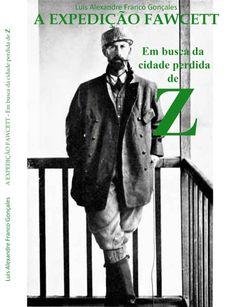 Luis Alexandre Franco Gonçales - Livro A EXPEDIÇÃO FAWCETT - Em busca da cidade perdida de Z