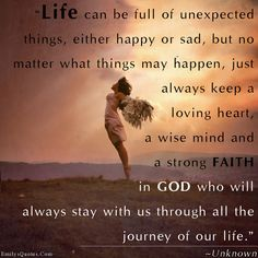 Life can be full of unexpected things, either happy or sad, but no matter what things may happen, just always keep a loving heart, a wise mind and a strong FAITH in GOD who will always stay with us through all the journey of our life