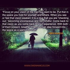 Focus on your vision of the man you want to be. Put that in the space you hold for yourself and others. www.owenmarcus.com