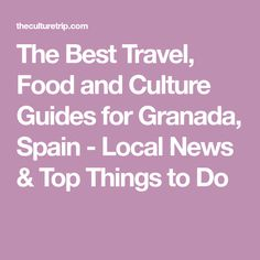 The Best Travel, Food and Culture Guides for Granada, Spain - Local News & Top Things to Do