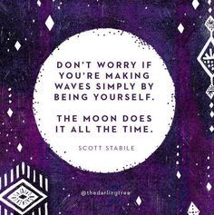 """""""Don't worry if you're making waves simply by being yourself. The moon does it all the time."""" - Scott Stabile"""
