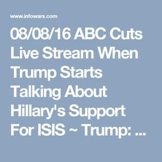 "08/08/16 ABC Cuts Live Stream When Trump Starts Talking About Hillary's Support For ISIS ~ Trump: ""Take a look at Orlando, take a look at San Bernardino, take a look at the World Trade Center. And we let ISIS take this position, it was Hillary Clinton that….she should get an award from them as the founder of ISIS. That's what it…"" ABC News' live stream coverage then immediately cuts out and goes to background music. The video comes back in but with Trump muted before returning to full…"