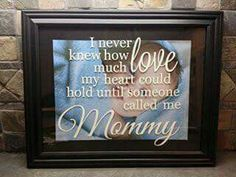 I never knew how much love my heart could hold until someone called me Mommy! Perfect for that new Mom! Put it on a shadow box and baby's newborn picture behind or a picture with mom and baby.   Uppercase Living  Jennyh23.uppercaseliving.net