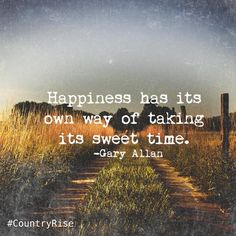 Happiness has its own way to taking it's sweet time. Listening To Music Quotes, Sound Of Music Quotes, Music Quotes Deep, Song Lyric Quotes, Lyric Art, Country Music Quotes, Country Music Lyrics, Country Songs, Country Life