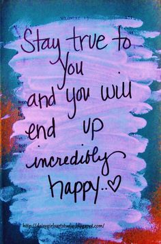Stay true to you and you will end up incredibly happy | Share Inspire Quotes - Inspiring Quotes | Love Quotes | Funny Quotes | Quotes about Life