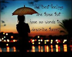 The best feelings are those that have no words to describe them.